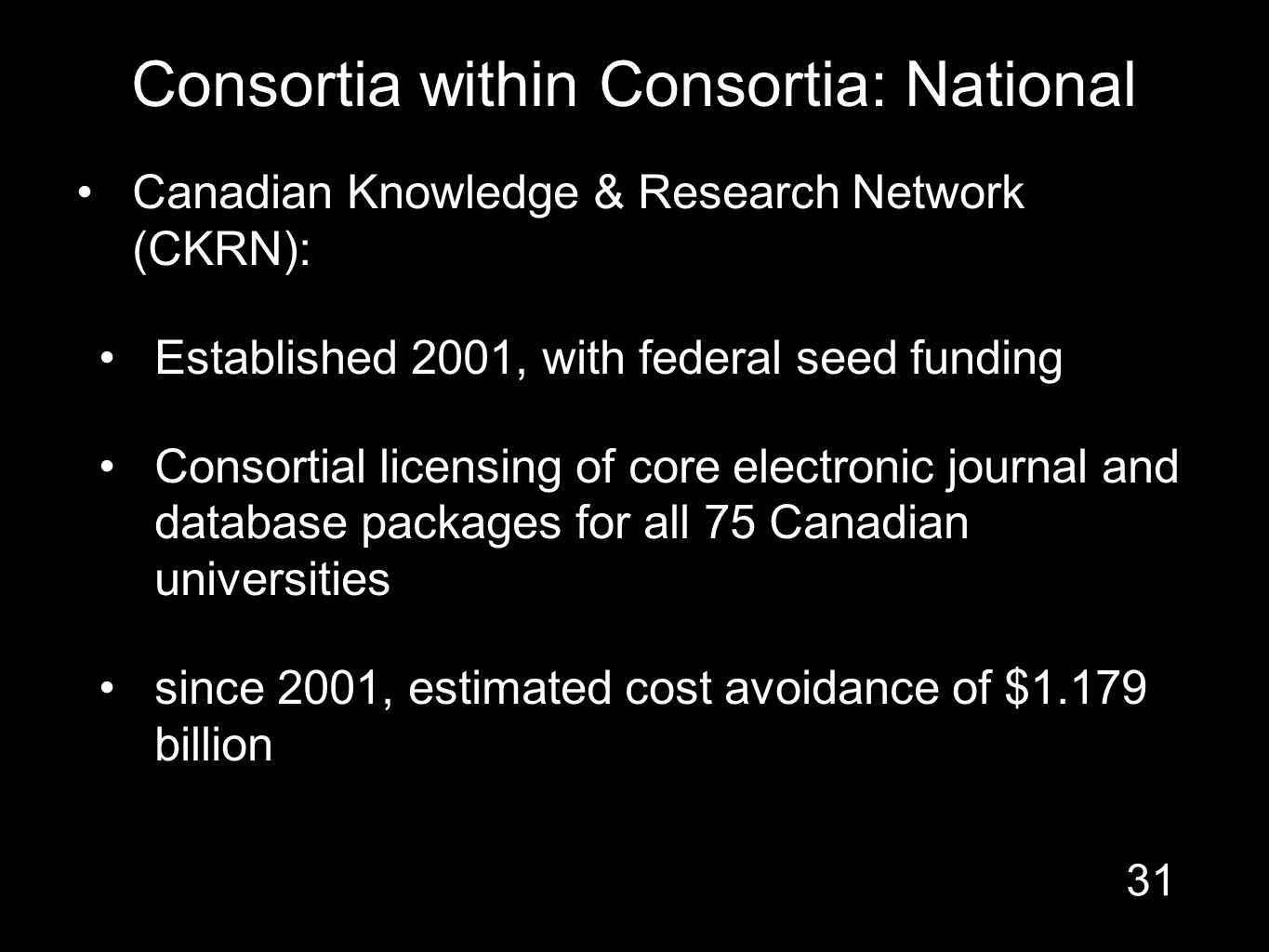 Consortia within Consortia: National Canadian Knowledge & Research Network (CKRN): Established 2001, with federal seed funding Consortial licensing of core electronic journal and database packages for all 75 Canadian universities since 2001, estimated cost avoidance of $1.179 billion 31