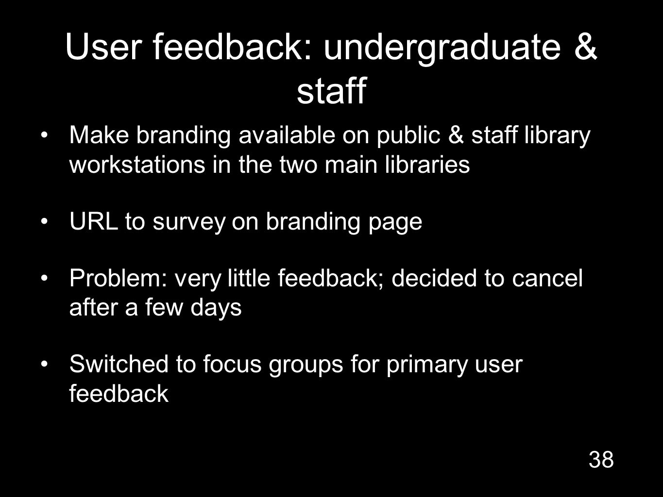 User feedback: undergraduate & staff Make branding available on public & staff library workstations in the two main libraries URL to survey on branding page Problem: very little feedback; decided to cancel after a few days Switched to focus groups for primary user feedback 38