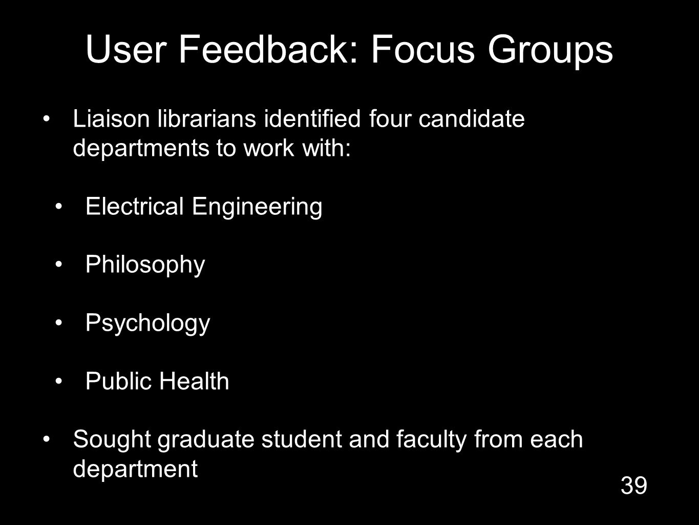 User Feedback: Focus Groups Liaison librarians identified four candidate departments to work with: Electrical Engineering Philosophy Psychology Public Health Sought graduate student and faculty from each department 39