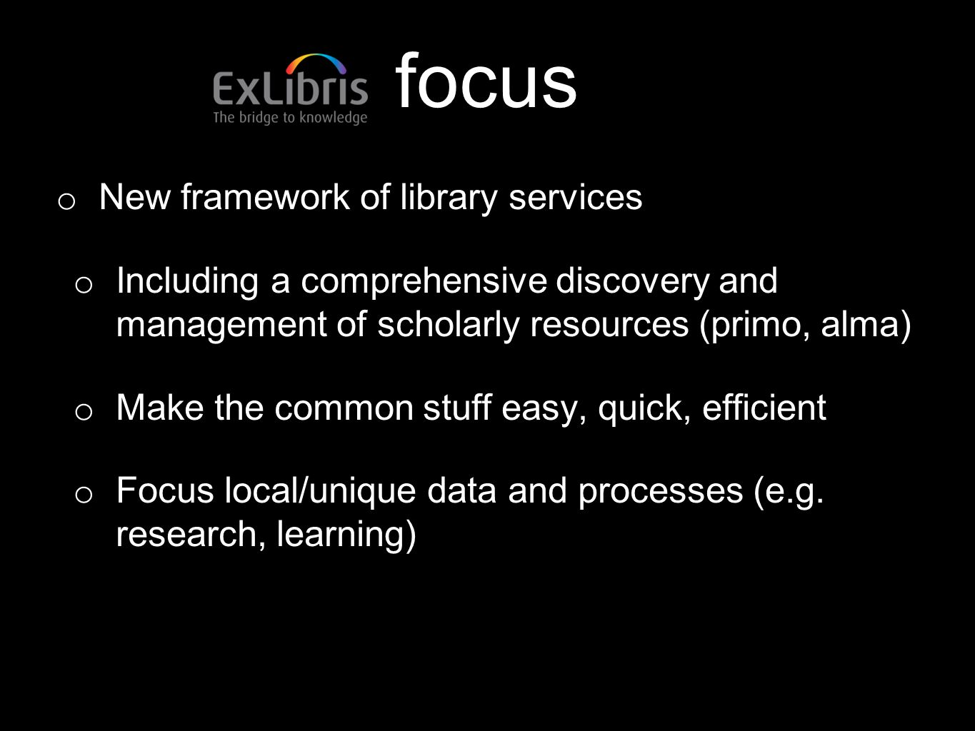 focus o New framework of library services o Including a comprehensive discovery and management of scholarly resources (primo, alma) o Make the common stuff easy, quick, efficient o Focus local/unique data and processes (e.g.