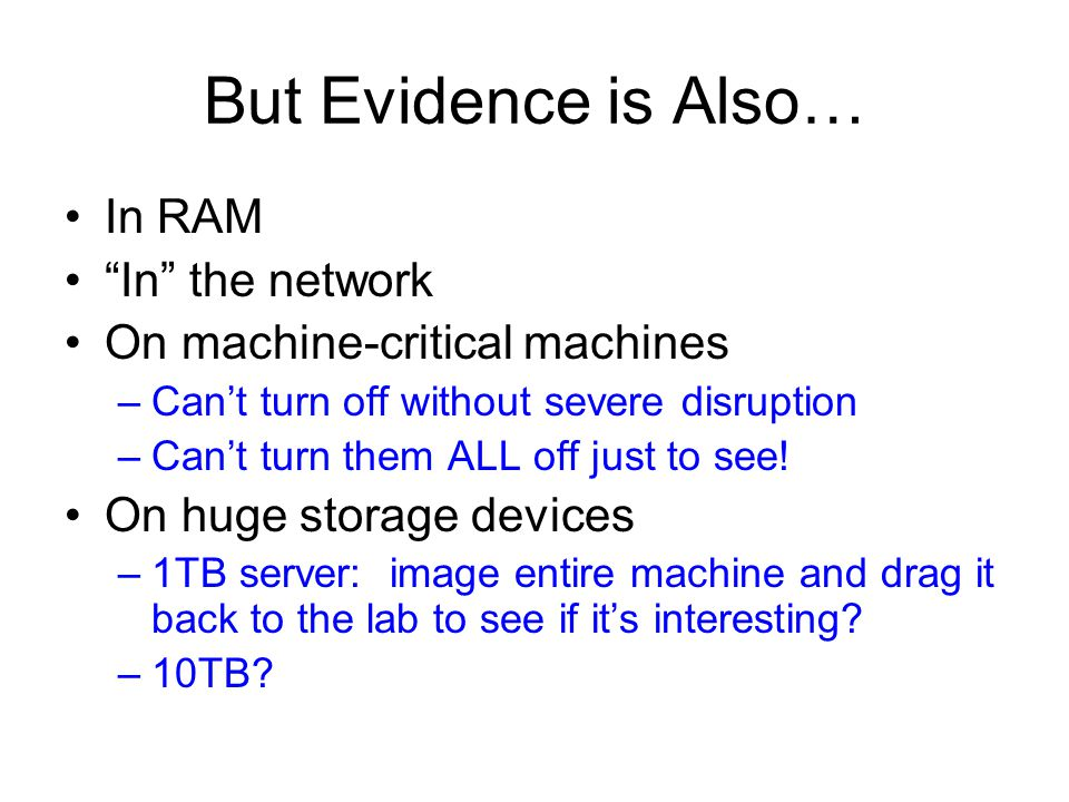 But Evidence is Also… In RAM In the network On machine-critical machines –Can't turn off without severe disruption –Can't turn them ALL off just to see.