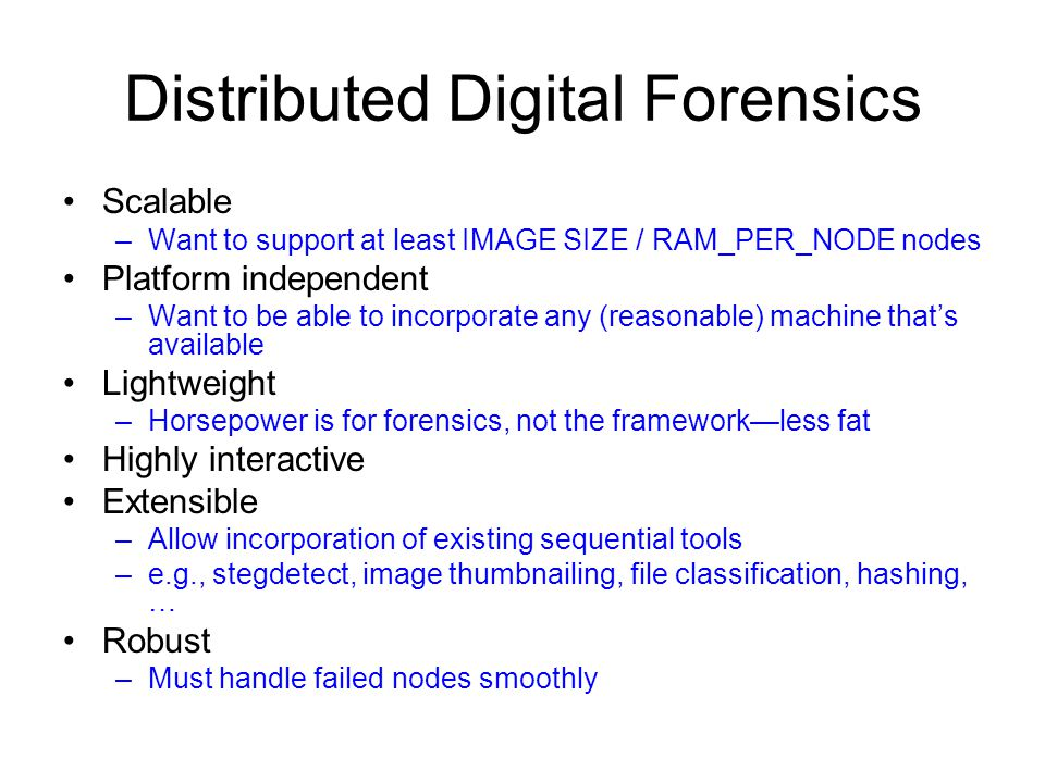 Distributed Digital Forensics Scalable –Want to support at least IMAGE SIZE / RAM_PER_NODE nodes Platform independent –Want to be able to incorporate any (reasonable) machine that's available Lightweight –Horsepower is for forensics, not the framework—less fat Highly interactive Extensible –Allow incorporation of existing sequential tools –e.g., stegdetect, image thumbnailing, file classification, hashing, … Robust –Must handle failed nodes smoothly