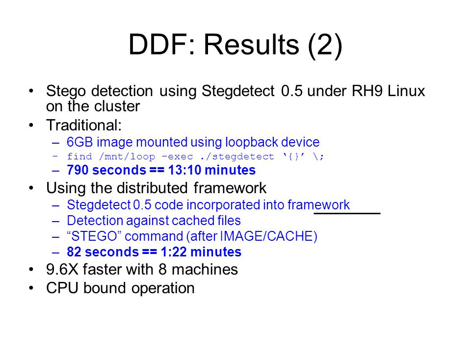 DDF: Results (2) Stego detection using Stegdetect 0.5 under RH9 Linux on the cluster Traditional: –6GB image mounted using loopback device –find /mnt/loop –exec./stegdetect '{}' \; –790 seconds == 13:10 minutes Using the distributed framework –Stegdetect 0.5 code incorporated into framework –Detection against cached files – STEGO command (after IMAGE/CACHE) –82 seconds == 1:22 minutes 9.6X faster with 8 machines CPU bound operation