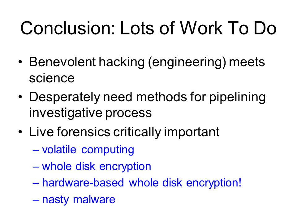 Conclusion: Lots of Work To Do Benevolent hacking (engineering) meets science Desperately need methods for pipelining investigative process Live forensics critically important –volatile computing –whole disk encryption –hardware-based whole disk encryption.