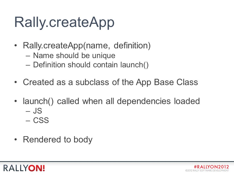 Rally.createApp Rally.createApp(name, definition) –Name should be unique –Definition should contain launch() Created as a subclass of the App Base Class launch() called when all dependencies loaded –JS –CSS Rendered to body