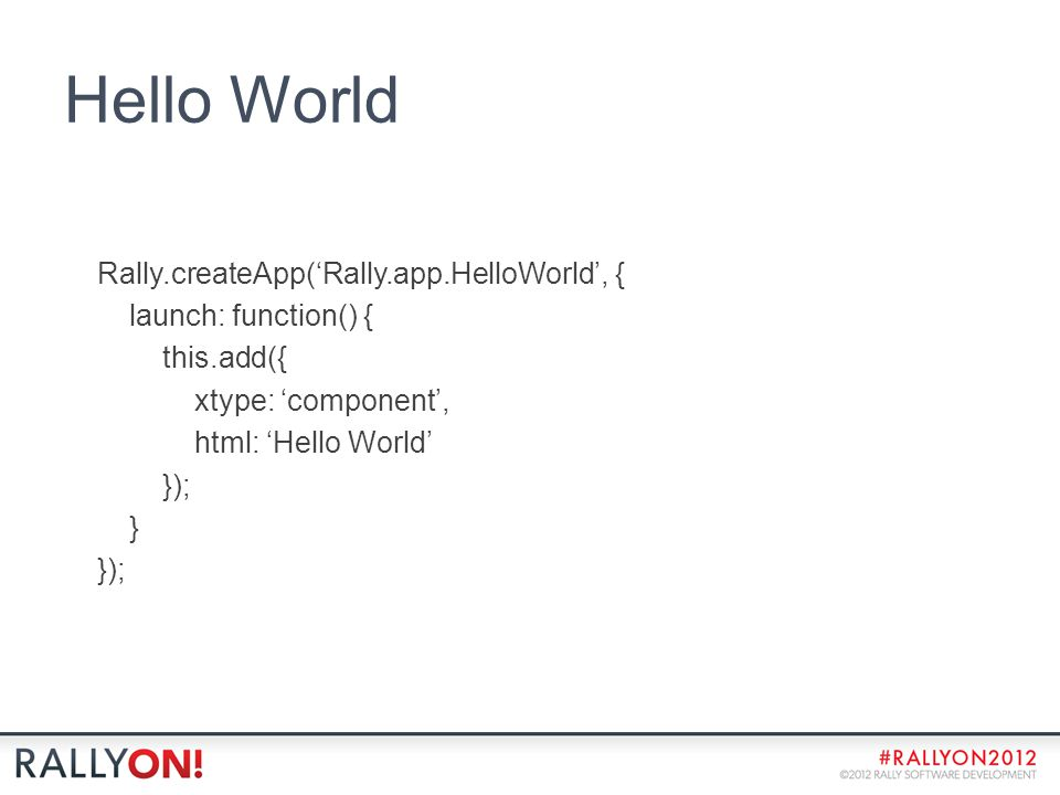 Hello World Rally.createApp('Rally.app.HelloWorld', { launch: function() { this.add({ xtype: 'component', html: 'Hello World' }); } });