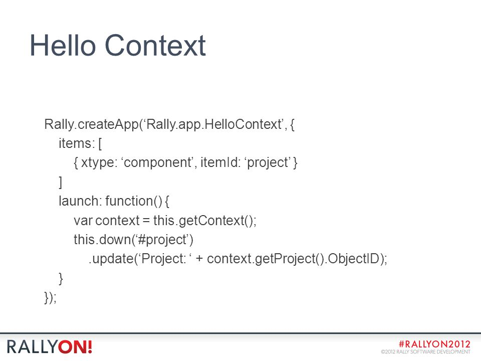 Hello Context Rally.createApp('Rally.app.HelloContext', { items: [ { xtype: 'component', itemId: 'project' } ] launch: function() { var context = this.getContext(); this.down('#project').update('Project: ' + context.getProject().ObjectID); } });