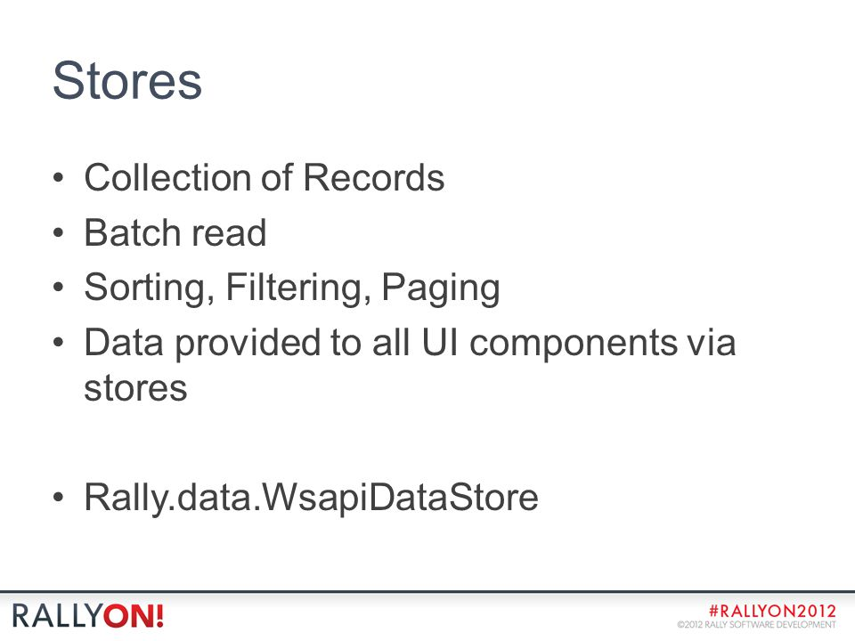 Stores Collection of Records Batch read Sorting, Filtering, Paging Data provided to all UI components via stores Rally.data.WsapiDataStore