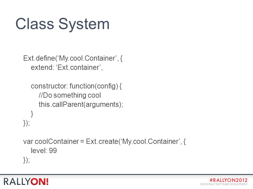 Class System Ext.define('My.cool.Container', { extend: 'Ext.container', constructor: function(config) { //Do something cool this.callParent(arguments); } }); var coolContainer = Ext.create('My.cool.Container', { level: 99 });