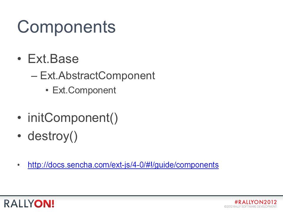 Components Ext.Base –Ext.AbstractComponent Ext.Component initComponent() destroy() http://docs.sencha.com/ext-js/4-0/#!/guide/components