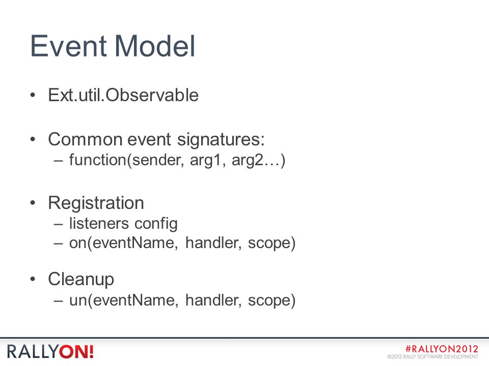 Event Model Ext.util.Observable Common event signatures: –function(sender, arg1, arg2…) Registration –listeners config –on(eventName, handler, scope) Cleanup –un(eventName, handler, scope)