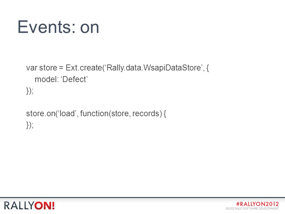Events: on var store = Ext.create('Rally.data.WsapiDataStore', { model: 'Defect' }); store.on('load', function(store, records) { });