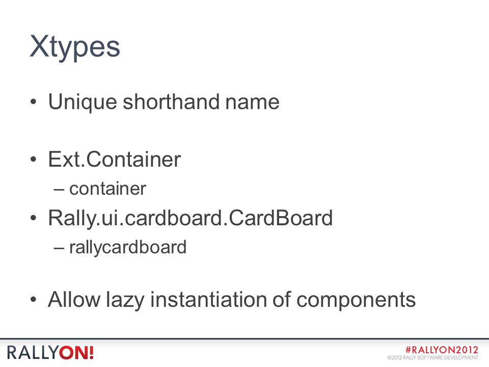 Xtypes Unique shorthand name Ext.Container –container Rally.ui.cardboard.CardBoard –rallycardboard Allow lazy instantiation of components