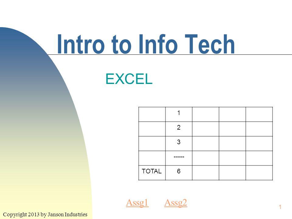 1 Intro to Info Tech EXCEL Copyright 2013 by Janson Industries 1 2 3 ----- TOTAL6 Assg1Assg1 Assg2Assg2