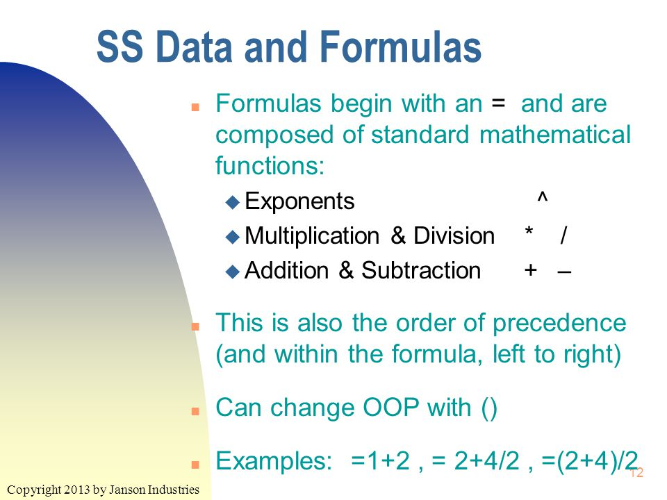 Copyright 2013 by Janson Industries 12 SS Data and Formulas n Formulas begin with an = and are composed of standard mathematical functions: u Exponents ^ u Multiplication & Division * / u Addition & Subtraction + – n This is also the order of precedence (and within the formula, left to right) n Can change OOP with () n Examples: =1+2, = 2+4/2, =(2+4)/2