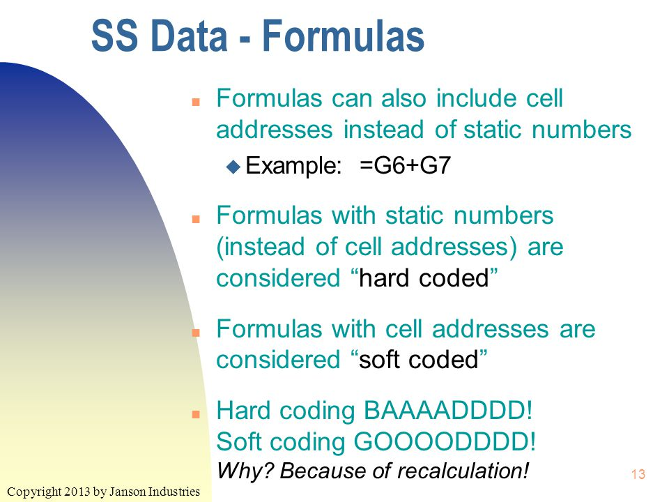 Copyright 2013 by Janson Industries 13 SS Data - Formulas n Formulas can also include cell addresses instead of static numbers u Example: =G6+G7 n Formulas with static numbers (instead of cell addresses) are considered hard coded n Formulas with cell addresses are considered soft coded n Hard coding BAAAADDDD.