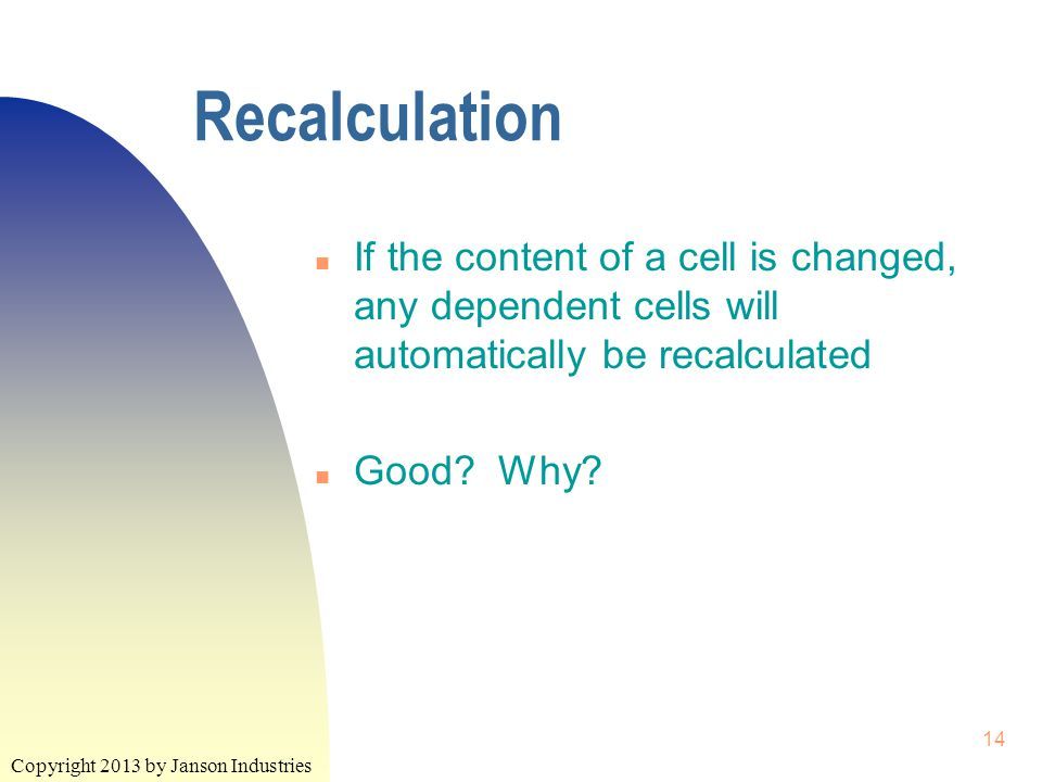 Copyright 2013 by Janson Industries 14 Recalculation n If the content of a cell is changed, any dependent cells will automatically be recalculated n Good.