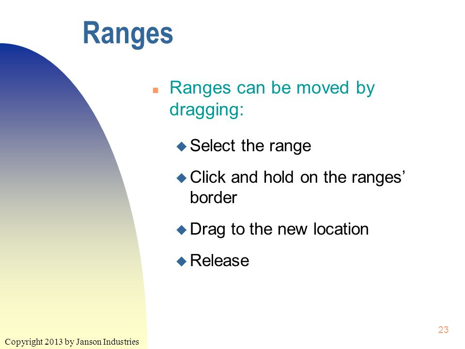Copyright 2013 by Janson Industries 23 Ranges n Ranges can be moved by dragging: u Select the range u Click and hold on the ranges' border u Drag to the new location u Release