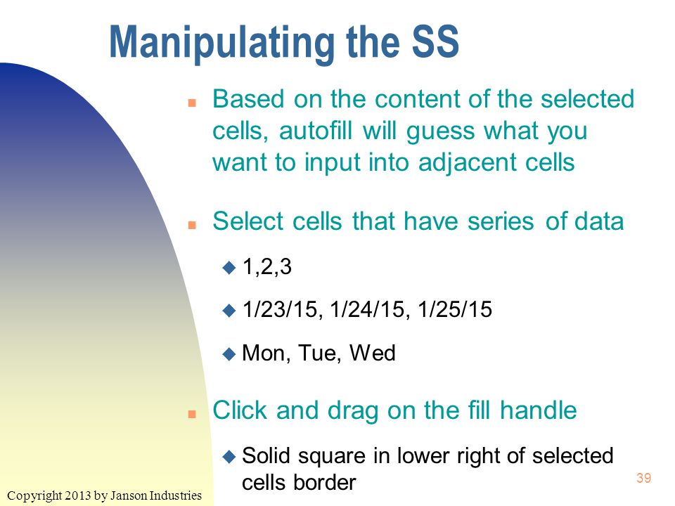 Copyright 2013 by Janson Industries 39 Manipulating the SS n Based on the content of the selected cells, autofill will guess what you want to input into adjacent cells n Select cells that have series of data u 1,2,3 u 1/23/15, 1/24/15, 1/25/15 u Mon, Tue, Wed n Click and drag on the fill handle u Solid square in lower right of selected cells border