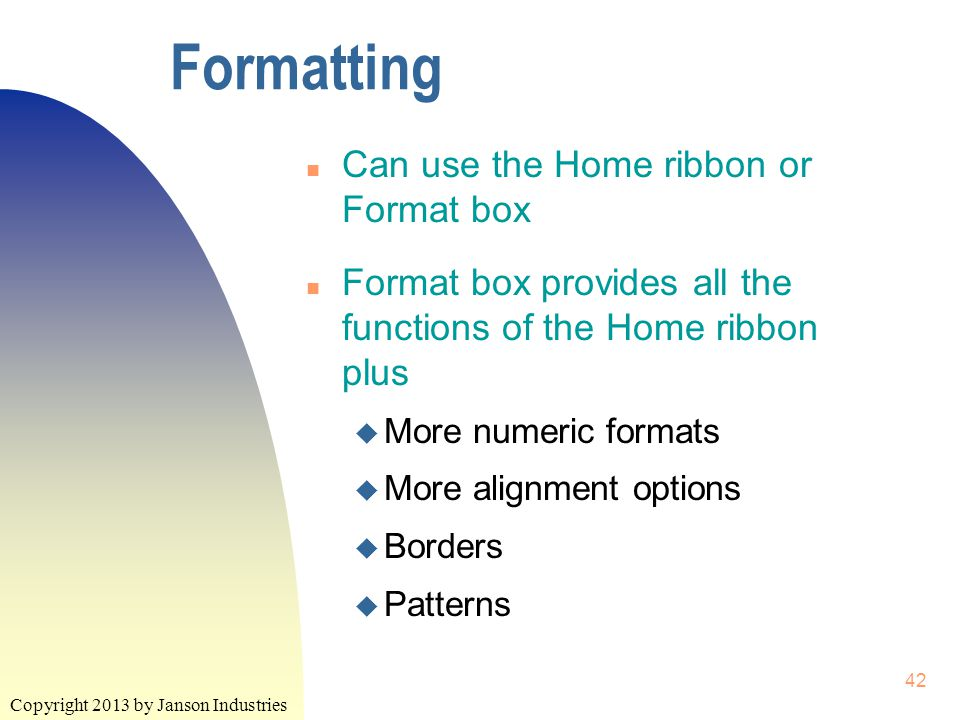 Copyright 2013 by Janson Industries 42 Formatting n Can use the Home ribbon or Format box n Format box provides all the functions of the Home ribbon plus u More numeric formats u More alignment options u Borders u Patterns