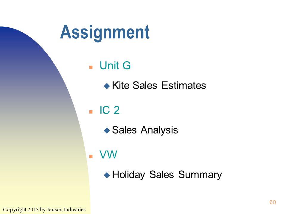 Copyright 2013 by Janson Industries 60 Assignment n Unit G u Kite Sales Estimates n IC 2 u Sales Analysis n VW u Holiday Sales Summary