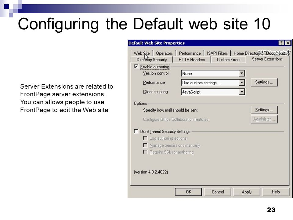 23 Configuring the Default web site 10 Server Extensions are related to FrontPage server extensions.