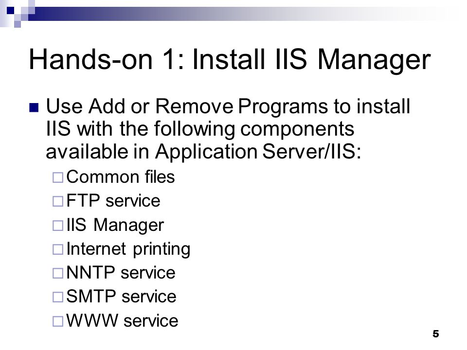 5 Hands-on 1: Install IIS Manager Use Add or Remove Programs to install IIS with the following components available in Application Server/IIS:  Common files  FTP service  IIS Manager  Internet printing  NNTP service  SMTP service  WWW service