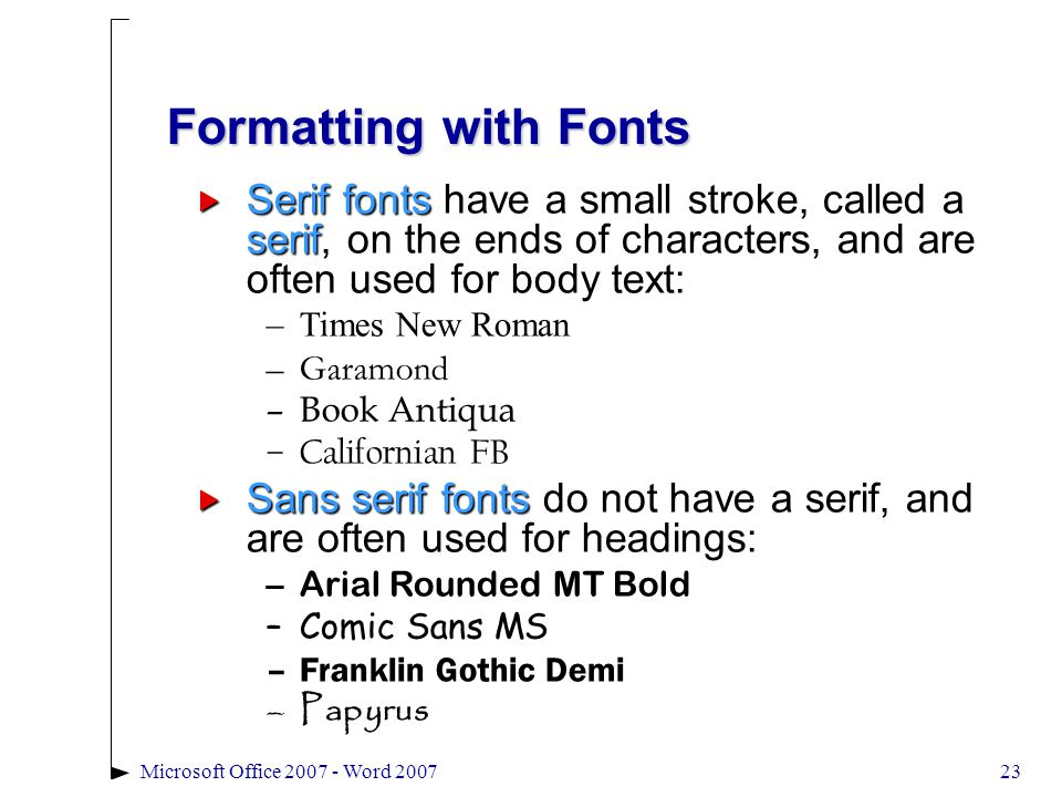 Microsoft Office 2007 - Word 200723 Formatting with Fonts  Serif fonts have a small stroke, called a serif, on the ends of characters, and are often used for body text: –Times New Roman –Garamond –Book Antiqua –Californian FB  Sans serif fonts do not have a serif, and are often used for headings: –Arial Rounded MT Bold –Comic Sans MS –Franklin Gothic Demi –Papyrus