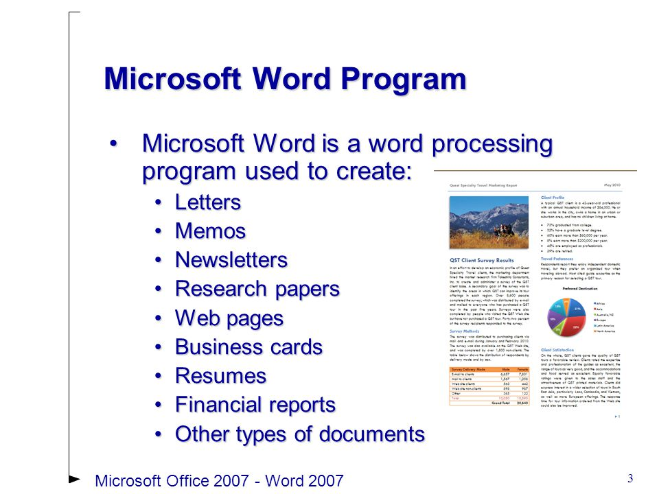 3 Microsoft Word is a word processing program used to create:Microsoft Word is a word processing program used to create: LettersLetters MemosMemos NewslettersNewsletters Research papersResearch papers Web pagesWeb pages Business cardsBusiness cards ResumesResumes Financial reportsFinancial reports Other types of documentsOther types of documents Microsoft Word Program Microsoft Office 2007 - Word 2007