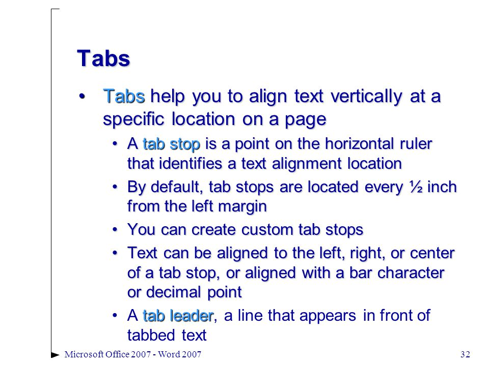 Microsoft Office 2007 - Word 200732 Tabs Tabs help you to align text vertically at a specific location on a pageTabs help you to align text vertically at a specific location on a page A tab stop is a point on the horizontal ruler that identifies a text alignment locationA tab stop is a point on the horizontal ruler that identifies a text alignment location By default, tab stops are located every ½ inch from the left marginBy default, tab stops are located every ½ inch from the left margin You can create custom tab stopsYou can create custom tab stops Text can be aligned to the left, right, or center of a tab stop, or aligned with a bar character or decimal pointText can be aligned to the left, right, or center of a tab stop, or aligned with a bar character or decimal point A tab leader, a line that appears in front of tabbed textA tab leader, a line that appears in front of tabbed text