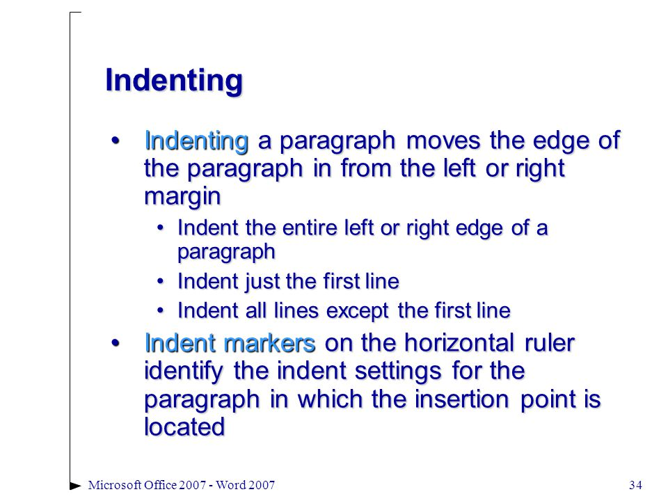 Microsoft Office 2007 - Word 200734 Indenting Indenting a paragraph moves the edge of the paragraph in from the left or right marginIndenting a paragraph moves the edge of the paragraph in from the left or right margin Indent the entire left or right edge of a paragraphIndent the entire left or right edge of a paragraph Indent just the first lineIndent just the first line Indent all lines except the first lineIndent all lines except the first line Indent markers on the horizontal ruler identify the indent settings for the paragraph in which the insertion point is locatedIndent markers on the horizontal ruler identify the indent settings for the paragraph in which the insertion point is located