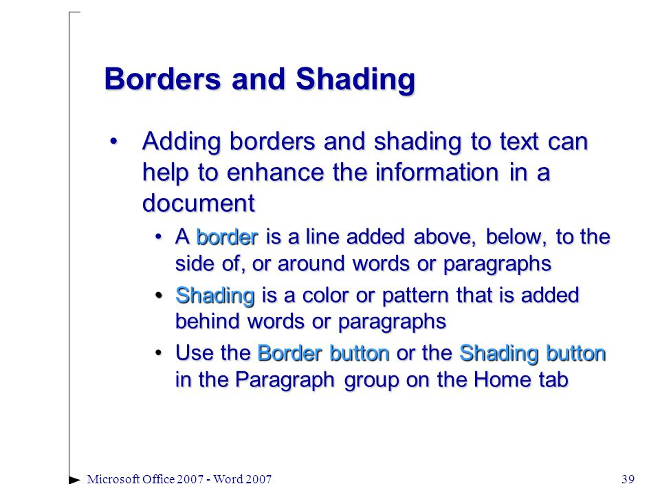 Microsoft Office 2007 - Word 200739 Borders and Shading Adding borders and shading to text can help to enhance the information in a documentAdding borders and shading to text can help to enhance the information in a document A border is a line added above, below, to the side of, or around words or paragraphsA border is a line added above, below, to the side of, or around words or paragraphs Shading is a color or pattern that is added behind words or paragraphsShading is a color or pattern that is added behind words or paragraphs Use the Border button or the Shading button in the Paragraph group on the Home tabUse the Border button or the Shading button in the Paragraph group on the Home tab