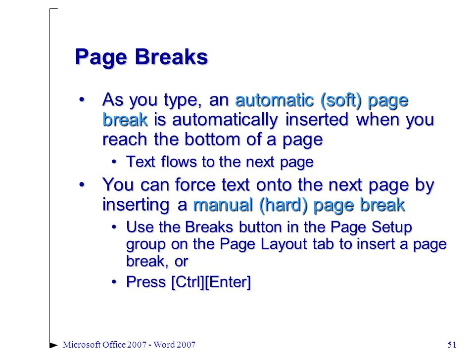51Microsoft Office 2007 - Word 2007 Page Breaks As you type, an automatic (soft) page break is automatically inserted when you reach the bottom of a pageAs you type, an automatic (soft) page break is automatically inserted when you reach the bottom of a page Text flows to the next pageText flows to the next page You can force text onto the next page by inserting a manual (hard) page breakYou can force text onto the next page by inserting a manual (hard) page break Use the Breaks button in the Page Setup group on the Page Layout tab to insert a page break, orUse the Breaks button in the Page Setup group on the Page Layout tab to insert a page break, or Press [Ctrl][Enter]Press [Ctrl][Enter]