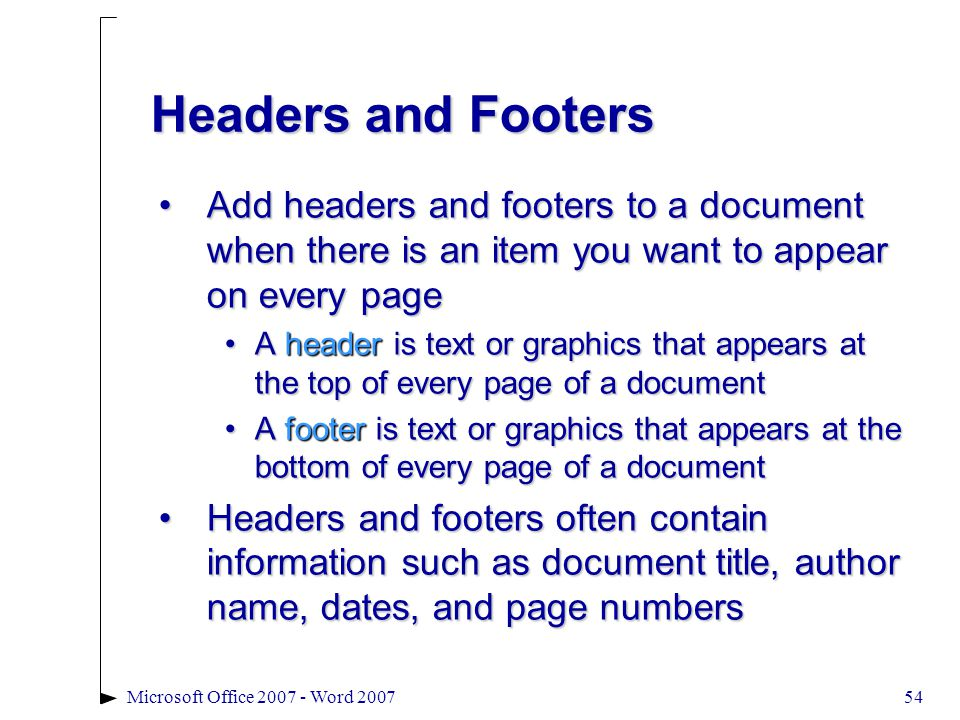 54Microsoft Office 2007 - Word 2007 Headers and Footers Add headers and footers to a document when there is an item you want to appear on every pageAdd headers and footers to a document when there is an item you want to appear on every page A header is text or graphics that appears at the top of every page of a documentA header is text or graphics that appears at the top of every page of a document A footer is text or graphics that appears at the bottom of every page of a documentA footer is text or graphics that appears at the bottom of every page of a document Headers and footers often contain information such as document title, author name, dates, and page numbersHeaders and footers often contain information such as document title, author name, dates, and page numbers