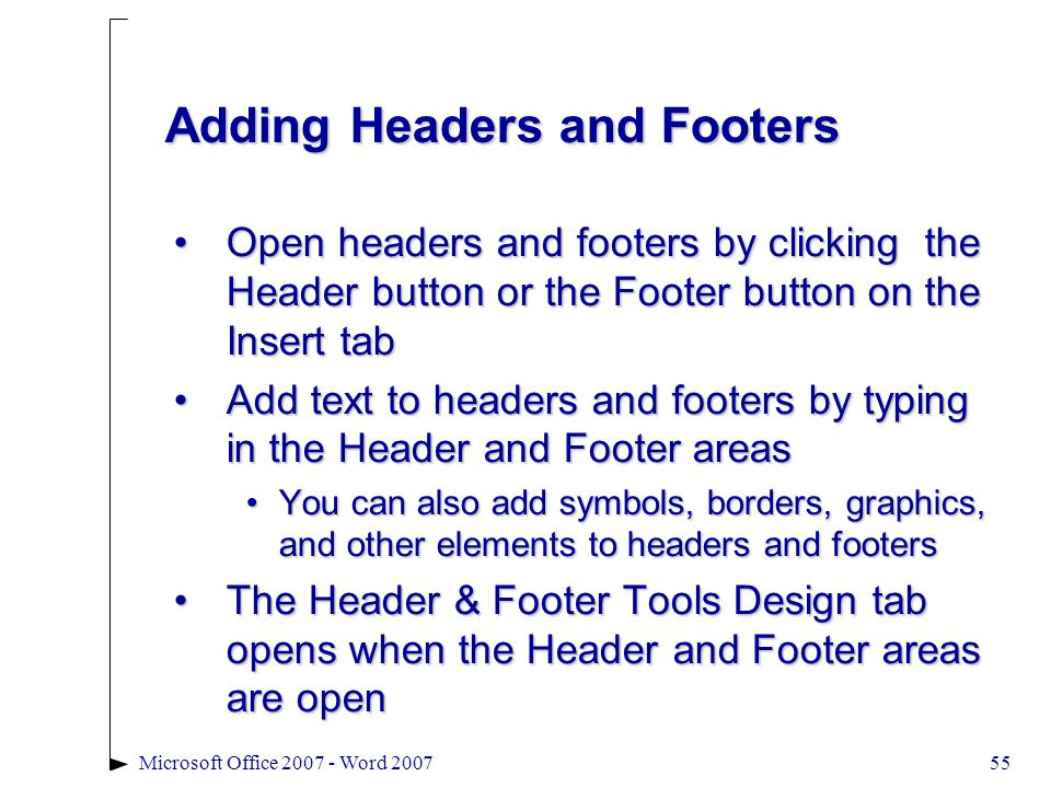 55Microsoft Office 2007 - Word 2007 Adding Headers and Footers Open headers and footers by clicking the Header button or the Footer button on the Insert tabOpen headers and footers by clicking the Header button or the Footer button on the Insert tab Add text to headers and footers by typing in the Header and Footer areasAdd text to headers and footers by typing in the Header and Footer areas You can also add symbols, borders, graphics, and other elements to headers and footersYou can also add symbols, borders, graphics, and other elements to headers and footers The Header & Footer Tools Design tab opens when the Header and Footer areas are openThe Header & Footer Tools Design tab opens when the Header and Footer areas are open