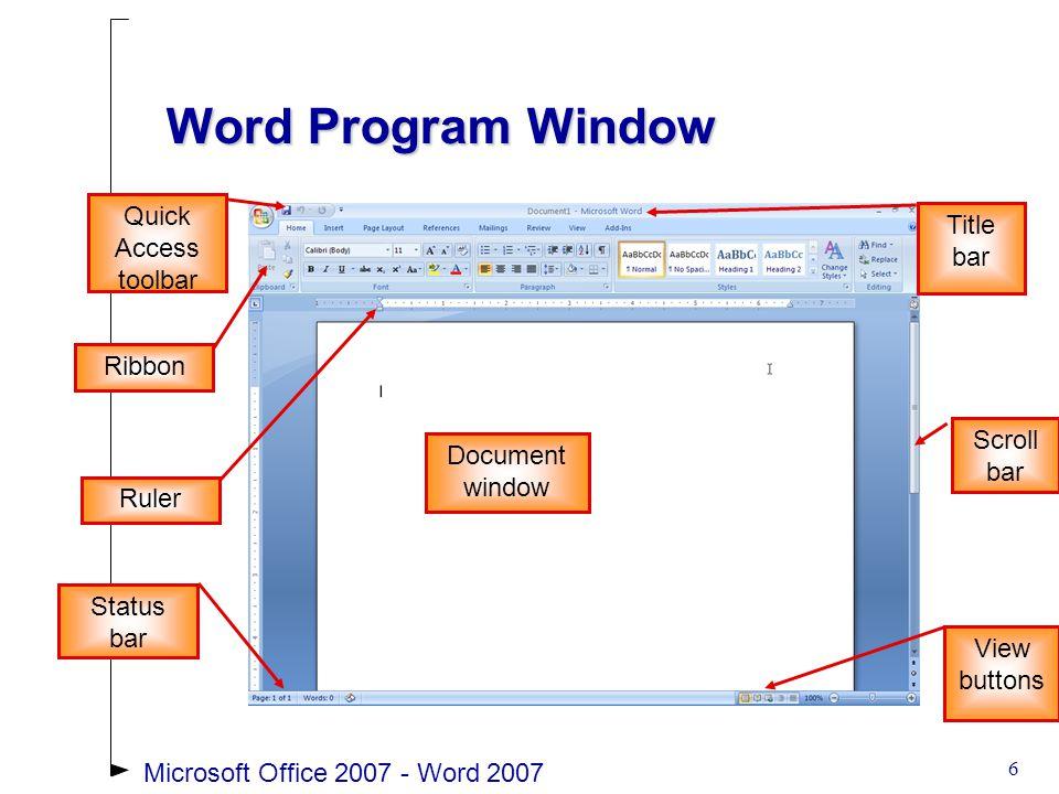 6 Word Program Window Document window Ribbon Title bar Scroll bar Ruler Status bar Quick Access toolbar View buttons Microsoft Office 2007 - Word 2007