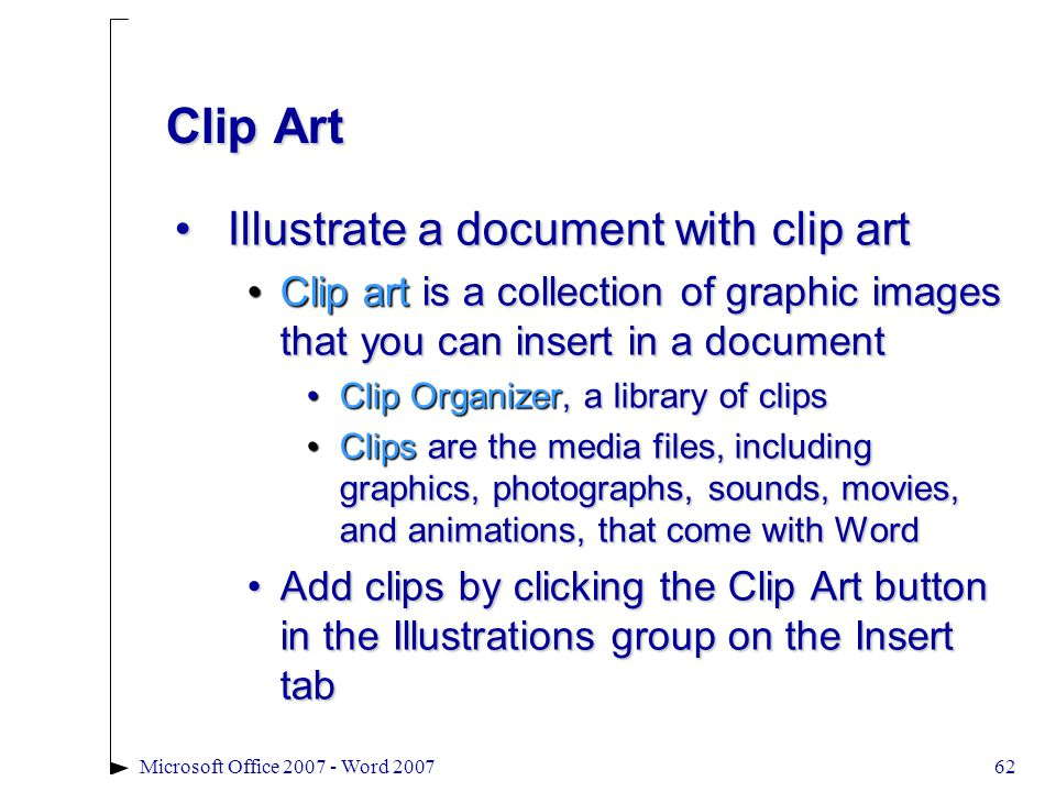 62Microsoft Office 2007 - Word 2007 Clip Art Illustrate a document with clip artIllustrate a document with clip art Clip art is a collection of graphic images that you can insert in a documentClip art is a collection of graphic images that you can insert in a document Clip Organizer, a library of clipsClip Organizer, a library of clips Clips are the media files, including graphics, photographs, sounds, movies, and animations, that come with WordClips are the media files, including graphics, photographs, sounds, movies, and animations, that come with Word Add clips by clicking the Clip Art button in the Illustrations group on the Insert tabAdd clips by clicking the Clip Art button in the Illustrations group on the Insert tab