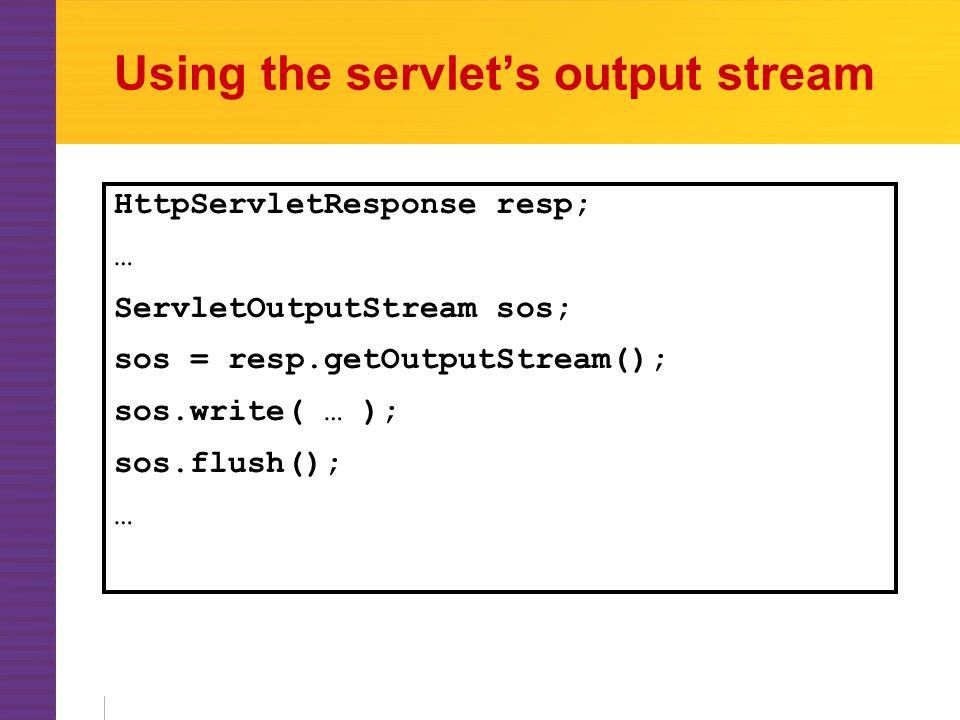 Using the servlet's output stream HttpServletResponse resp; … ServletOutputStream sos; sos = resp.getOutputStream(); sos.write( … ); sos.flush(); …