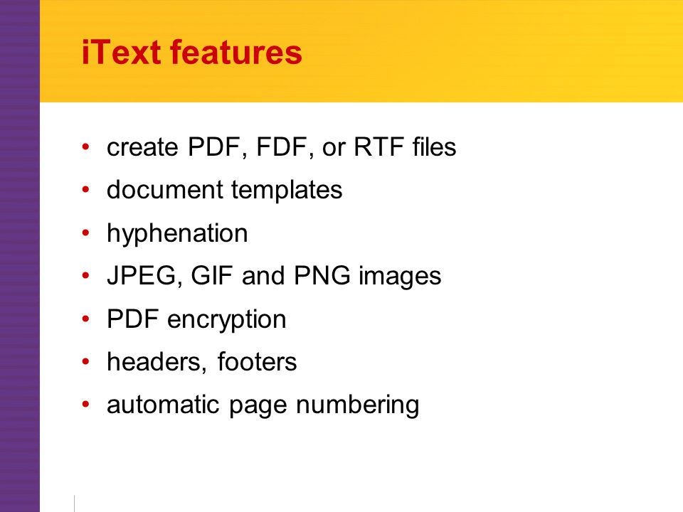 iText features create PDF, FDF, or RTF files document templates hyphenation JPEG, GIF and PNG images PDF encryption headers, footers automatic page numbering