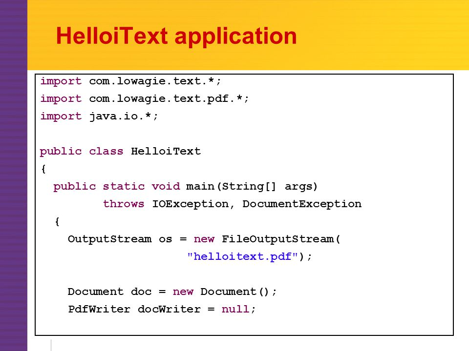 HelloiText application import com.lowagie.text.*; import com.lowagie.text.pdf.*; import java.io.*; public class HelloiText { public static void main(String[] args) throws IOException, DocumentException { OutputStream os = new FileOutputStream( helloitext.pdf ); Document doc = new Document(); PdfWriter docWriter = null;