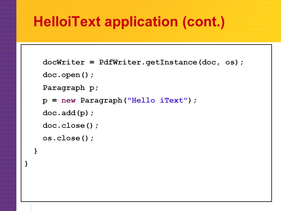 HelloiText application (cont.) docWriter = PdfWriter.getInstance(doc, os); doc.open(); Paragraph p; p = new Paragraph( Hello iText ); doc.add(p); doc.close(); os.close(); }