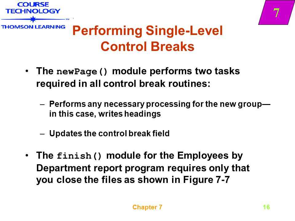 7 Chapter 716 Performing Single-Level Control Breaks The newPage() module performs two tasks required in all control break routines: –Performs any nec