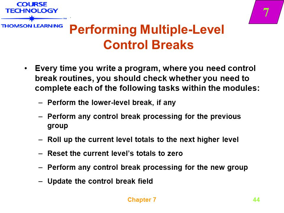 7 Chapter 744 Performing Multiple-Level Control Breaks Every time you write a program, where you need control break routines, you should check whether