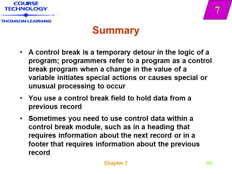 7 Chapter 750 Summary A control break is a temporary detour in the logic of a program; programmers refer to a program as a control break program when