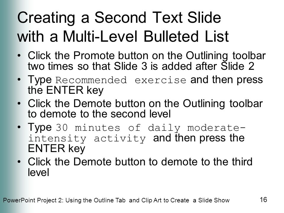 PowerPoint Project 2: Using the Outline Tab and Clip Art to Create a Slide Show 16 Creating a Second Text Slide with a Multi-Level Bulleted List Click the Promote button on the Outlining toolbar two times so that Slide 3 is added after Slide 2 Type Recommended exercise and then press the ENTER key Click the Demote button on the Outlining toolbar to demote to the second level Type 30 minutes of daily moderate- intensity activity and then press the ENTER key Click the Demote button to demote to the third level