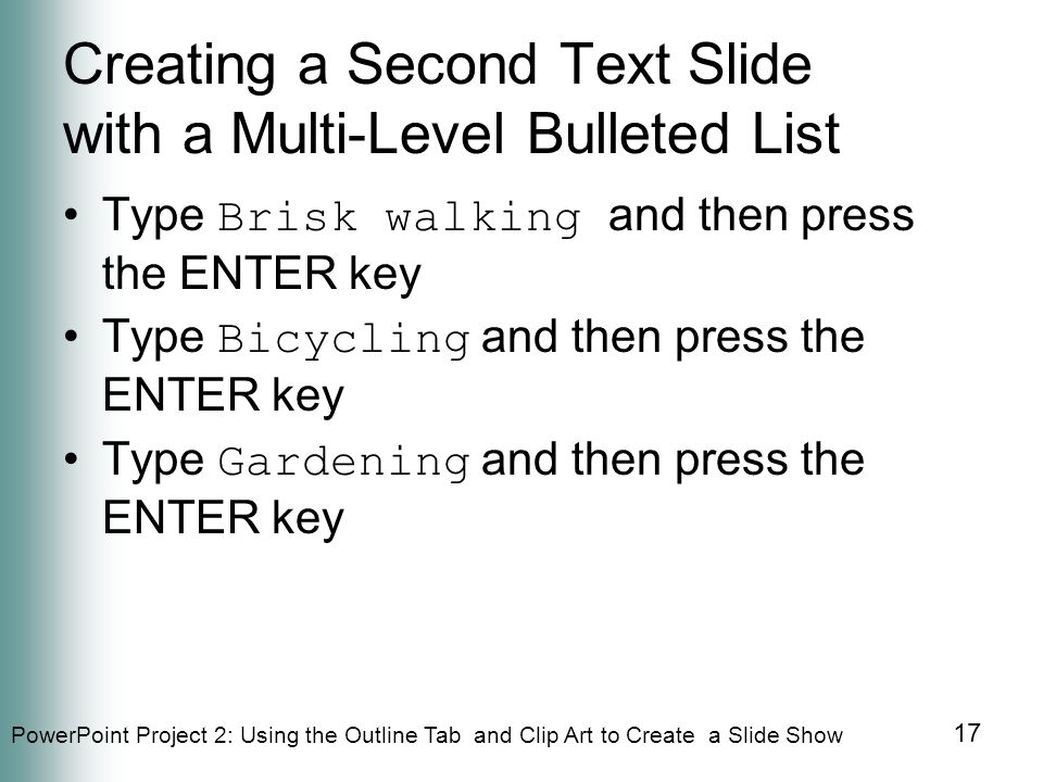 PowerPoint Project 2: Using the Outline Tab and Clip Art to Create a Slide Show 17 Creating a Second Text Slide with a Multi-Level Bulleted List Type Brisk walking and then press the ENTER key Type Bicycling and then press the ENTER key Type Gardening and then press the ENTER key