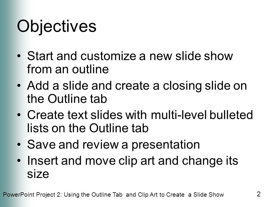 PowerPoint Project 2: Using the Outline Tab and Clip Art to Create a Slide Show 2 Objectives Start and customize a new slide show from an outline Add a slide and create a closing slide on the Outline tab Create text slides with multi-level bulleted lists on the Outline tab Save and review a presentation Insert and move clip art and change its size