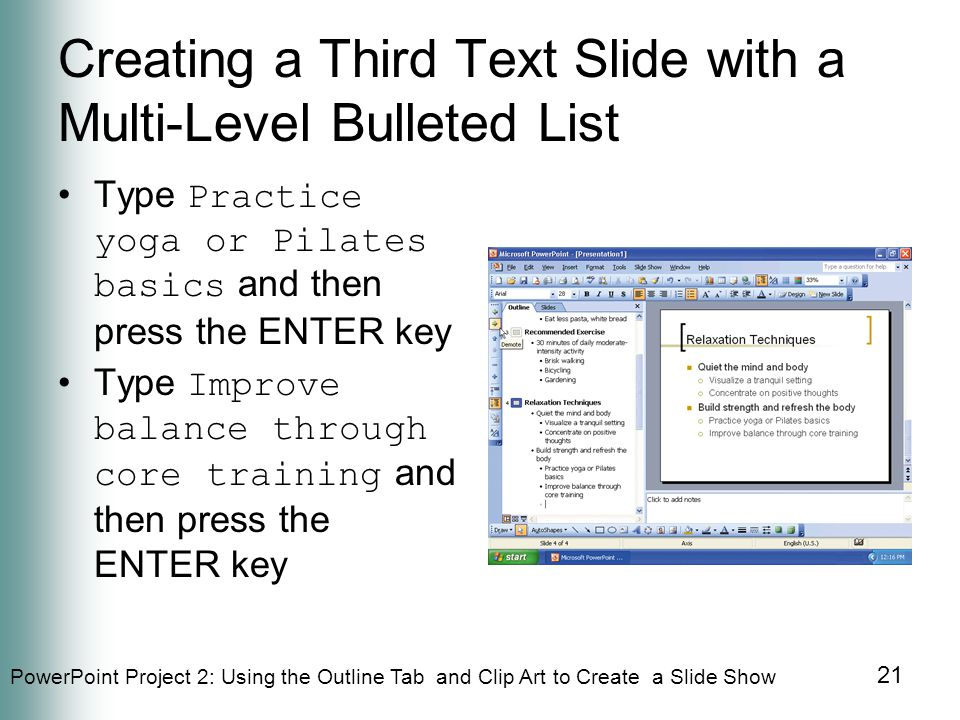 PowerPoint Project 2: Using the Outline Tab and Clip Art to Create a Slide Show 21 Creating a Third Text Slide with a Multi-Level Bulleted List Type Practice yoga or Pilates basics and then press the ENTER key Type Improve balance through core training and then press the ENTER key