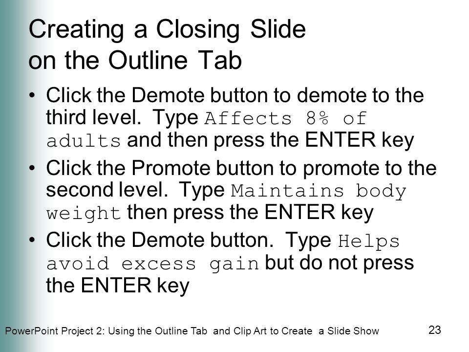PowerPoint Project 2: Using the Outline Tab and Clip Art to Create a Slide Show 23 Creating a Closing Slide on the Outline Tab Click the Demote button to demote to the third level.