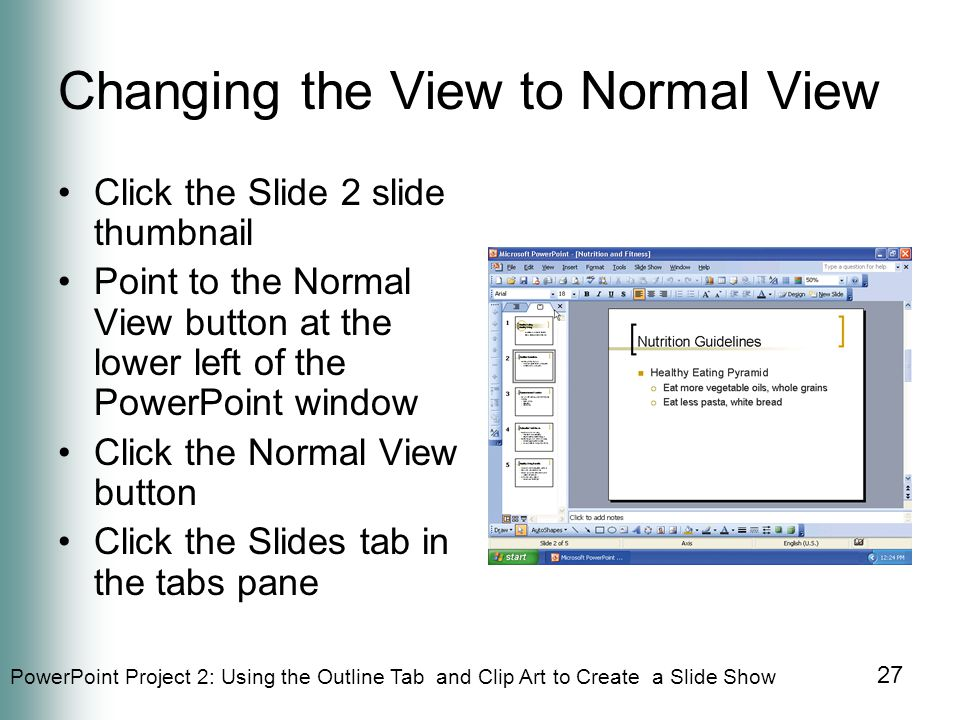 PowerPoint Project 2: Using the Outline Tab and Clip Art to Create a Slide Show 27 Changing the View to Normal View Click the Slide 2 slide thumbnail Point to the Normal View button at the lower left of the PowerPoint window Click the Normal View button Click the Slides tab in the tabs pane